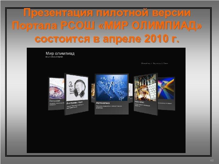 Презентация пилотной версии Портала РСОШ «МИР ОЛИМПИАД» состоится в апреле 2010 г. 46