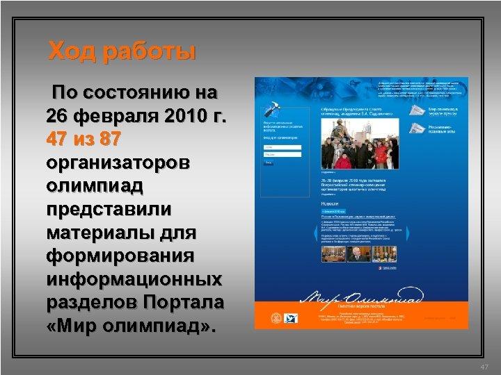 Ход работы По состоянию на 26 февраля 2010 г. 47 из 87 организаторов олимпиад