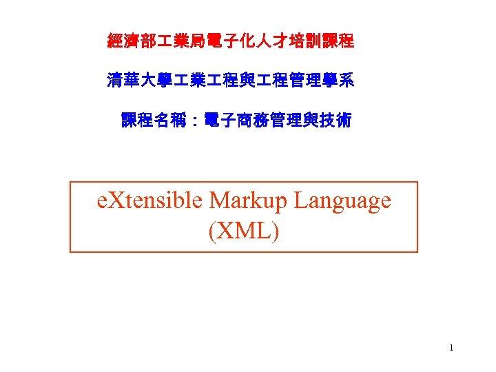 經濟部 業局電子化人才培訓課程 清華大學 業 程與 程管理學系 課程名稱:電子商務管理與技術 e. Xtensible Markup Language (XML) 1