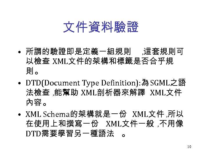 文件資料驗證 • 所謂的驗證即是定義一組規則 , 這套規則可 以檢查 XML文件的架構和標籤是否合乎規 則。 • DTD(Document Type Definition): 為 SGML之語