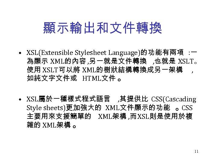顯示輸出和文件轉換 • XSL(Extensible Stylesheet Language)的功能有兩項 : 一 為顯示 XML的內容 , 另一就是文件轉換 , 也就是 XSLT。