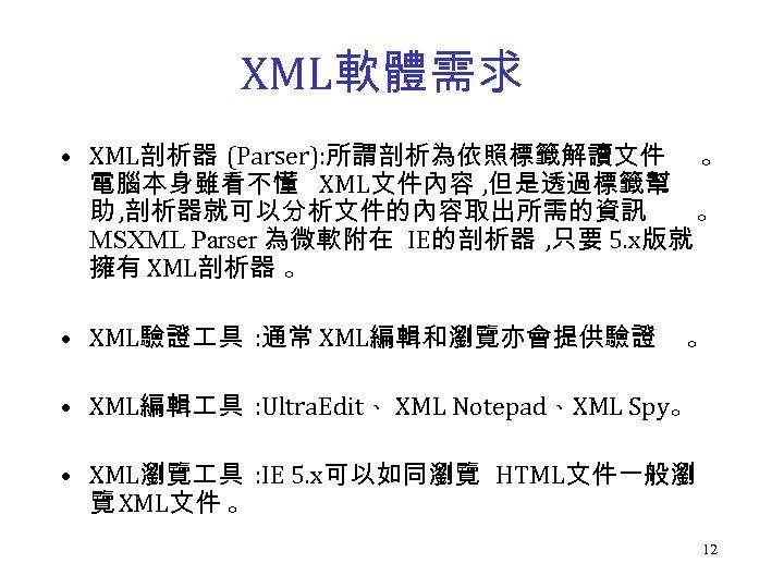 XML軟體需求 • XML剖析器 (Parser): 所謂剖析為依照標籤解讀文件 。 電腦本身雖看不懂 XML文件內容 , 但是透過標籤幫 助 , 剖析器就可以分析文件的內容取出所需的資訊 。