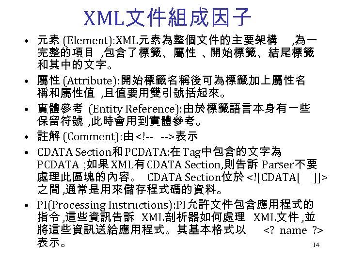 XML文件組成因子 • 元素 (Element): XML元素為整個文件的主要架構 , 為一 完整的項目 , 包含了標籤、屬性 、 開始標籤、結尾標籤 和其中的文字。 •