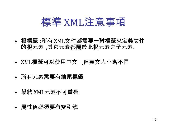 標準 XML注意事項 • 根標籤 : 所有 XML文件都需要一對標籤來定義文件 的根元素 , 其它元素都屬於此根元素之子元素。 • XML標籤可以使用中文 , 但英文大小寫不同