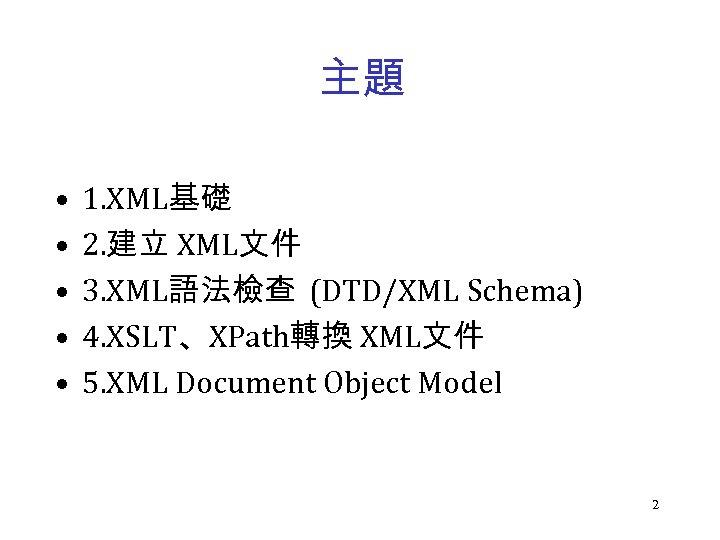 主題 • • • 1. XML基礎 2. 建立 XML文件 3. XML語法檢查 (DTD/XML Schema) 4.