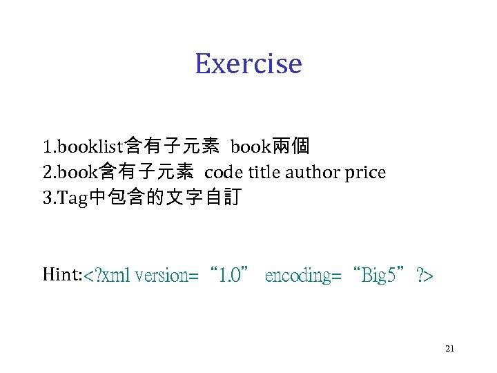 Exercise 1. booklist含有子元素 book兩個 2. book含有子元素 code title author price 3. Tag中包含的文字自訂 Hint: <?