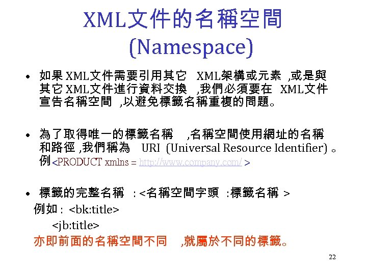 XML文件的名稱空間 (Namespace) • 如果 XML文件需要引用其它 XML架構或元素 , 或是與 其它 XML文件進行資料交換 , 我們必須要在 XML文件 宣告名稱空間