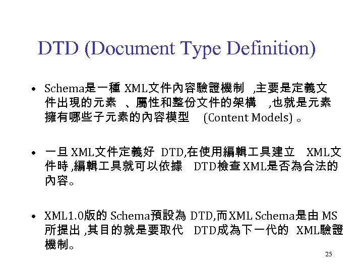 DTD (Document Type Definition) • Schema是一種 XML文件內容驗證機制 , 主要是定義文 件出現的元素 、屬性和整份文件的架構 , 也就是元素 擁有哪些子元素的內容模型