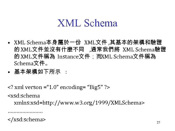 XML Schema • XML Schema本身屬於一份 XML文件 , 其基本的架構和驗證 的 XML文件並沒有什麼不同 , 通常我們將 XML Schema驗證