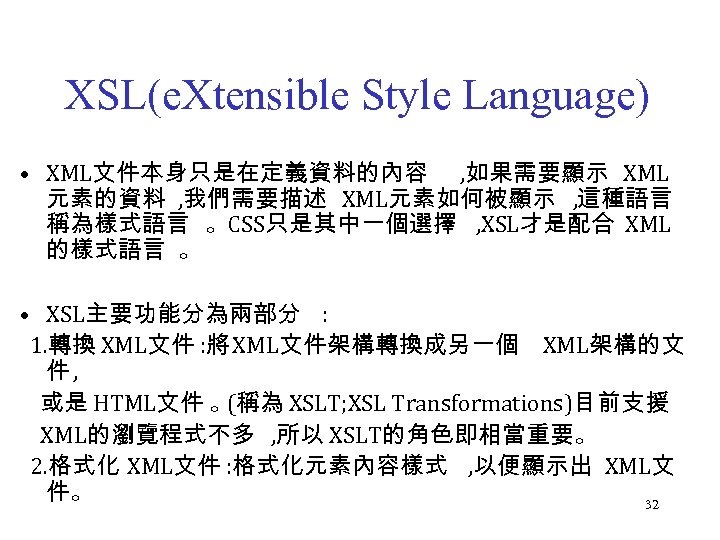 XSL(e. Xtensible Style Language) • XML文件本身只是在定義資料的內容 , 如果需要顯示 XML 元素的資料 , 我們需要描述 XML元素如何被顯示 ,