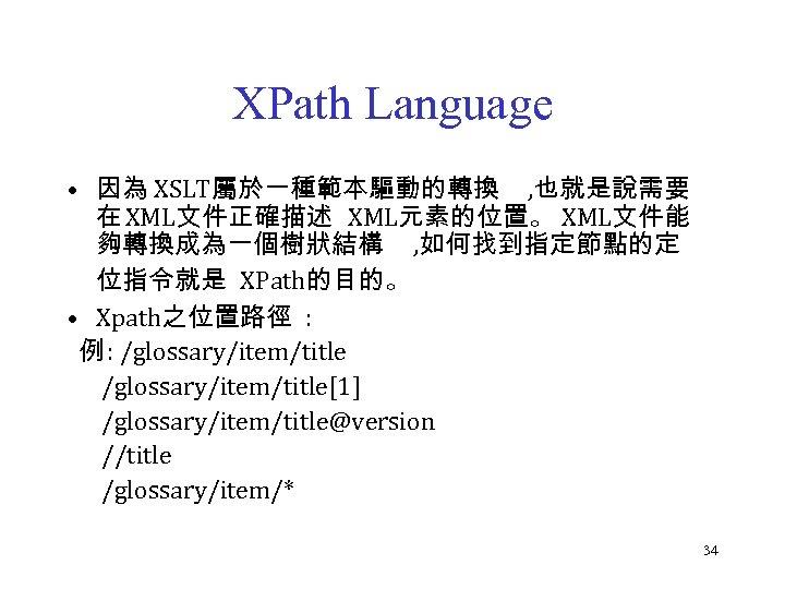 XPath Language • 因為 XSLT屬於一種範本驅動的轉換 , 也就是說需要 在 XML文件正確描述 XML元素的位置。 XML文件能 夠轉換成為一個樹狀結構 , 如何找到指定節點的定