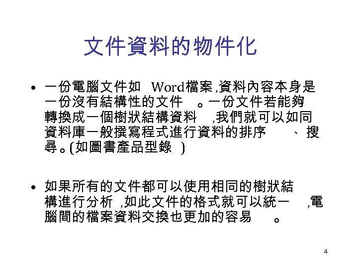 文件資料的物件化 • 一份電腦文件如 Word檔案 , 資料內容本身是 一份沒有結構性的文件 。 一份文件若能夠 轉換成一個樹狀結構資料 , 我們就可以如同 資料庫一般撰寫程式進行資料的排序 、搜
