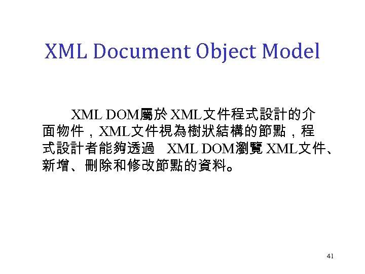 XML Document Object Model XML DOM屬於 XML文件程式設計的介 面物件,XML文件視為樹狀結構的節點,程 式設計者能夠透過 XML DOM瀏覽 XML文件、 新增、刪除和修改節點的資料。 41