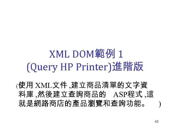 XML DOM範例 1 (Query HP Printer)進階版 (使用 XML文件 , 建立商品清單的文字資 料庫 , 然後建立查詢商品的 ASP程式