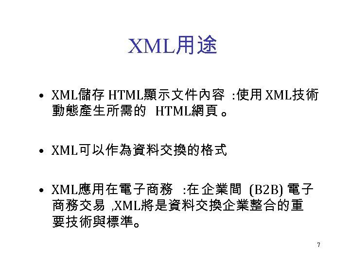 XML用途 • XML儲存 HTML顯示文件內容 : 使用 XML技術 動態產生所需的 HTML網頁 。 • XML可以作為資料交換的格式 • XML應用在電子商務