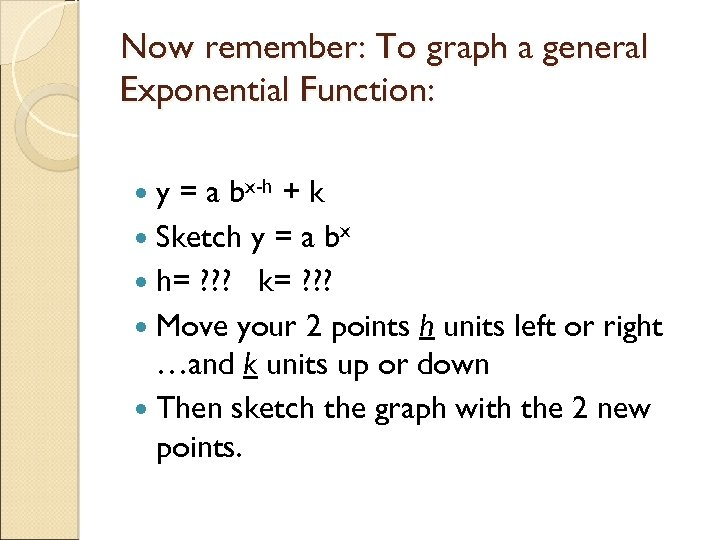 Now remember: To graph a general Exponential Function: y = a bx-h + k