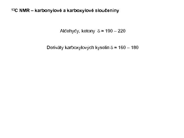 13 C NMR – karbonylové a karboxylové sloučeniny Aldehydy, ketony d ≈ 190 –