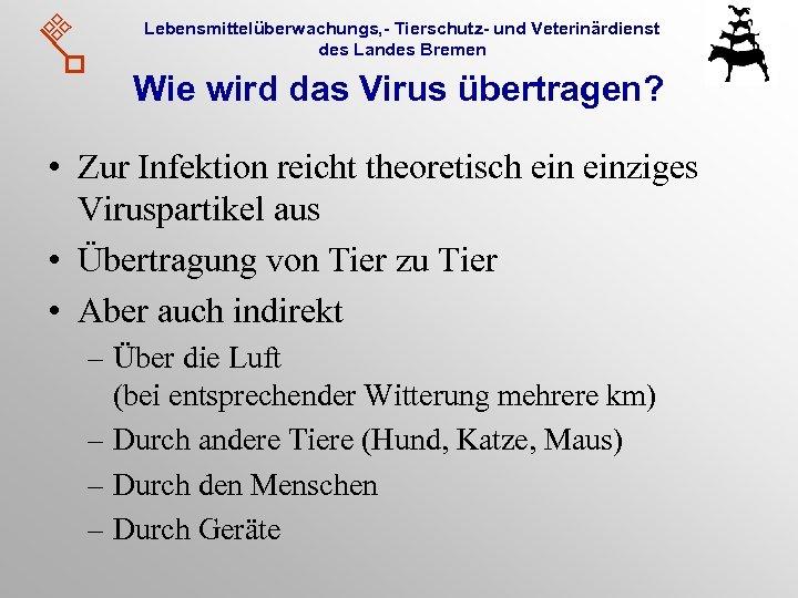 Lebensmittelüberwachungs, - Tierschutz- und Veterinärdienst des Landes Bremen Wie wird das Virus übertragen? •