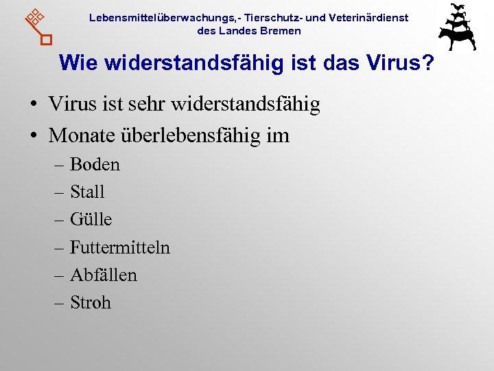 Lebensmittelüberwachungs, - Tierschutz- und Veterinärdienst des Landes Bremen Wie widerstandsfähig ist das Virus? •