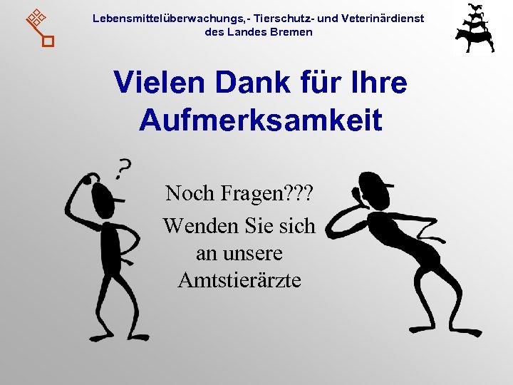 Lebensmittelüberwachungs, - Tierschutz- und Veterinärdienst des Landes Bremen Vielen Dank für Ihre Aufmerksamkeit Noch