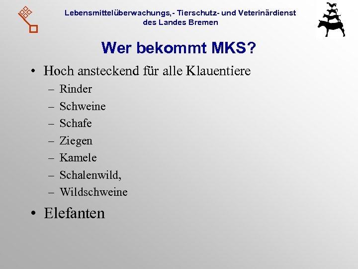 Lebensmittelüberwachungs, - Tierschutz- und Veterinärdienst des Landes Bremen Wer bekommt MKS? • Hoch ansteckend