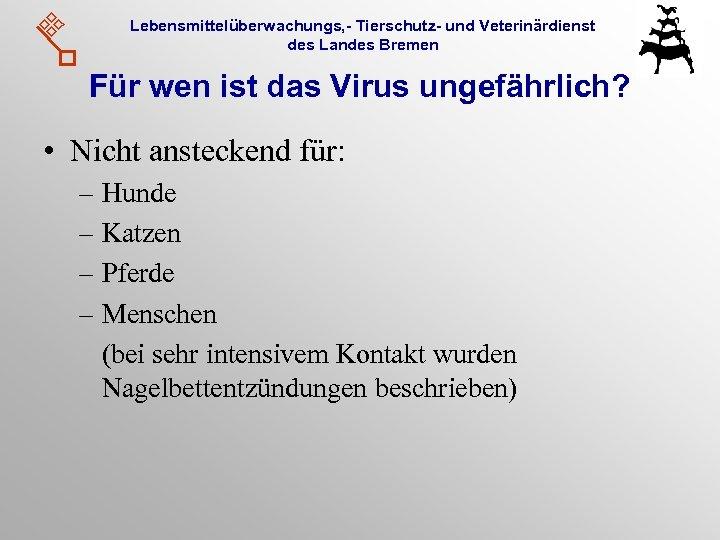 Lebensmittelüberwachungs, - Tierschutz- und Veterinärdienst des Landes Bremen Für wen ist das Virus ungefährlich?