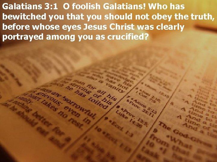 Galatians 3: 1 O foolish Galatians! Who has bewitched you that you should not