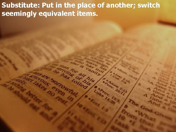 Substitute: Put in the place of another; switch seemingly equivalent items.
