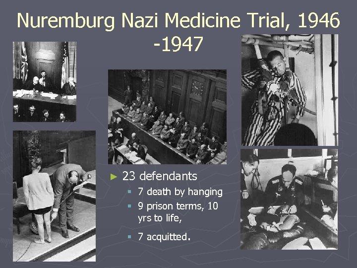 Nuremburg Nazi Medicine Trial, 1946 -1947 ► 23 defendants § 7 death by hanging