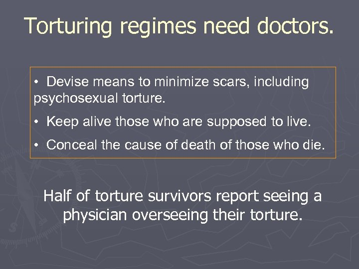 Torturing regimes need doctors. • Devise means to minimize scars, including psychosexual torture. •