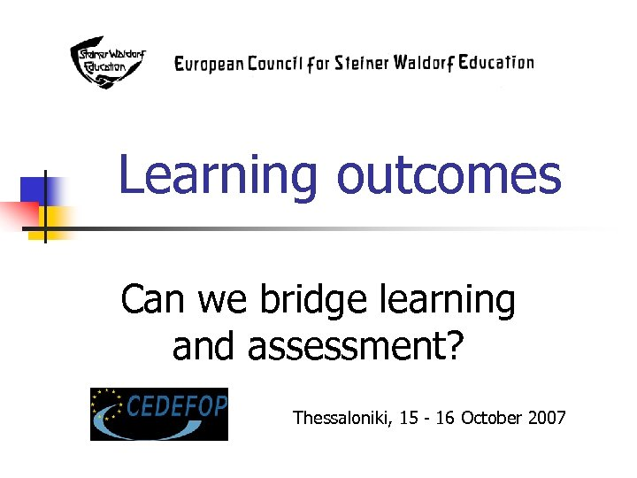 Learning outcomes Can we bridge learning and assessment? Thessaloniki, 15 - 16 October 2007