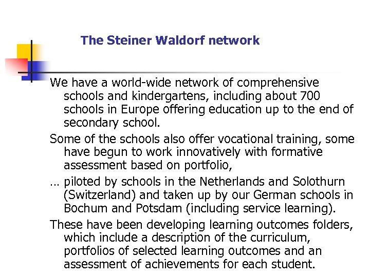 The Steiner Waldorf network We have a world-wide network of comprehensive schools and kindergartens,