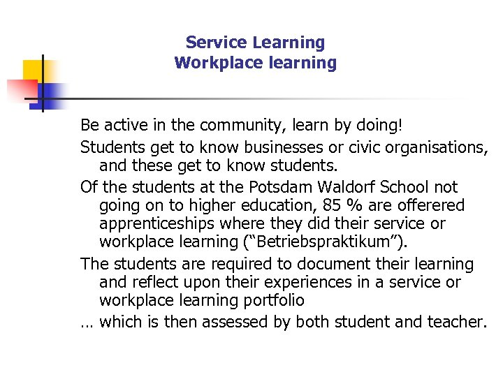 Service Learning Workplace learning Be active in the community, learn by doing! Students get