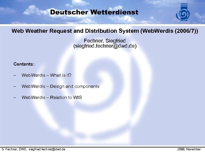 Web Weather Request and Distribution System (Web. Werdis (2006/7)) Fechner, Siegfried (siegfried. fechner@dwd. de)