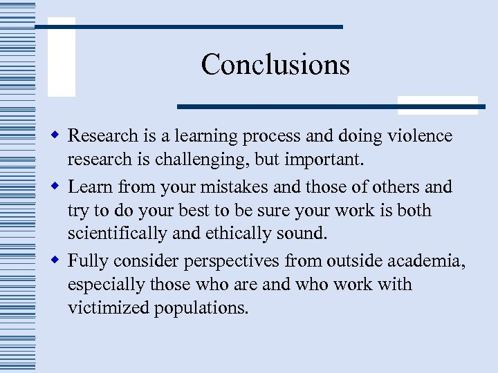 Conclusions w Research is a learning process and doing violence research is challenging, but