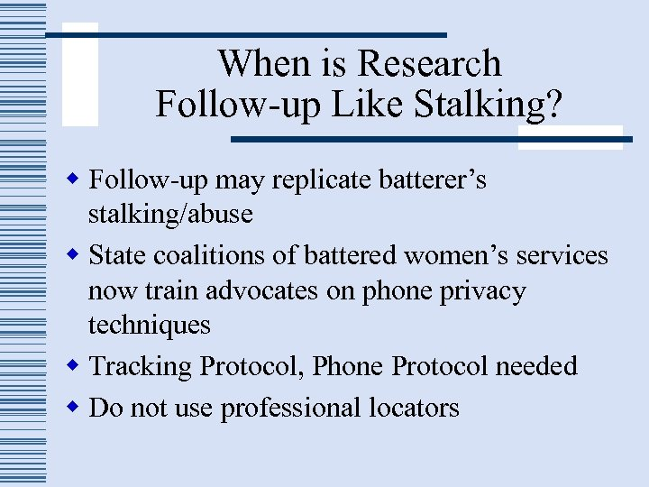When is Research Follow-up Like Stalking? w Follow-up may replicate batterer's stalking/abuse w State