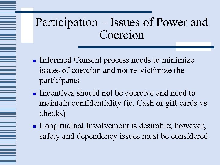 Participation – Issues of Power and Coercion n Informed Consent process needs to minimize