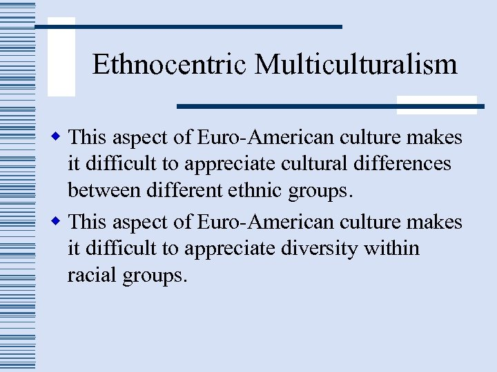 Ethnocentric Multiculturalism w This aspect of Euro-American culture makes it difficult to appreciate cultural