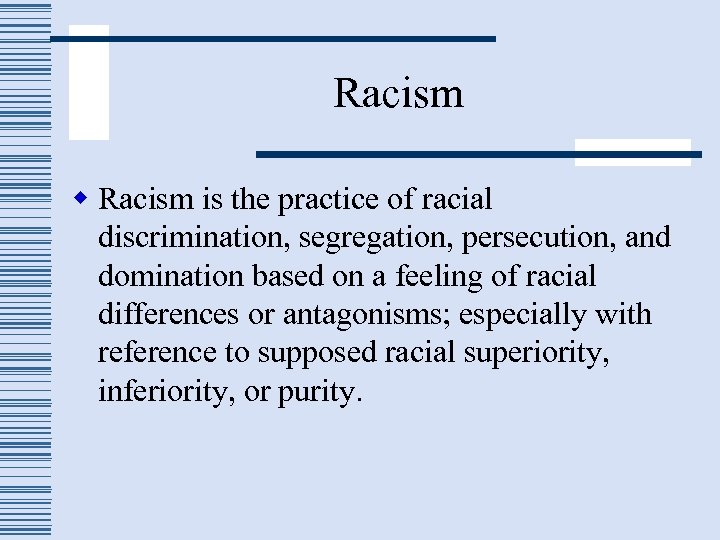 Racism w Racism is the practice of racial discrimination, segregation, persecution, and domination based