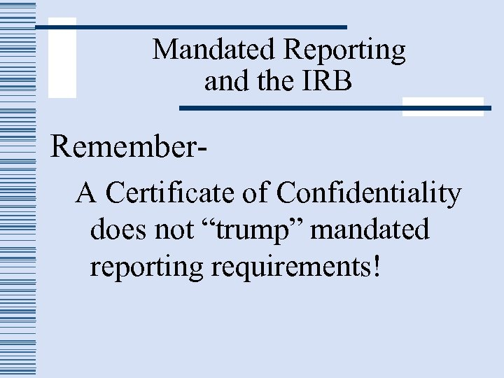 "Mandated Reporting and the IRB Remember. A Certificate of Confidentiality does not ""trump"" mandated"