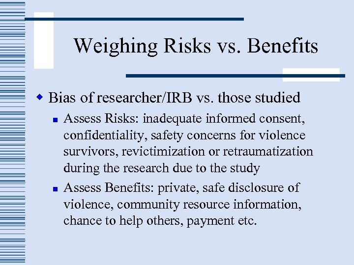 Weighing Risks vs. Benefits w Bias of researcher/IRB vs. those studied n n Assess