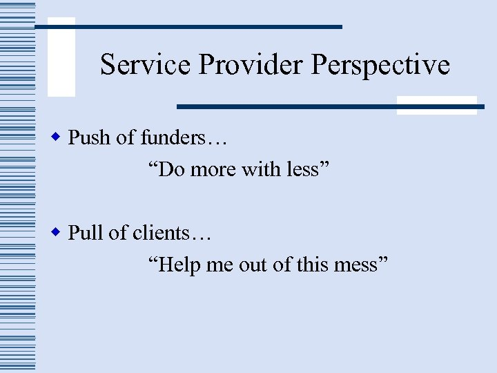 "Service Provider Perspective w Push of funders… ""Do more with less"" w Pull of"