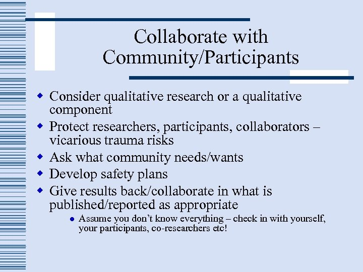 Collaborate with Community/Participants w Consider qualitative research or a qualitative component w Protect researchers,