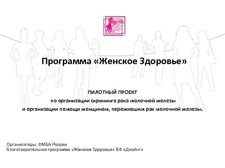 Программа «Женское Здоровье» ПИЛОТНЫЙ ПРОЕКТ по организации скрининга рака молочной железы и организации помощи