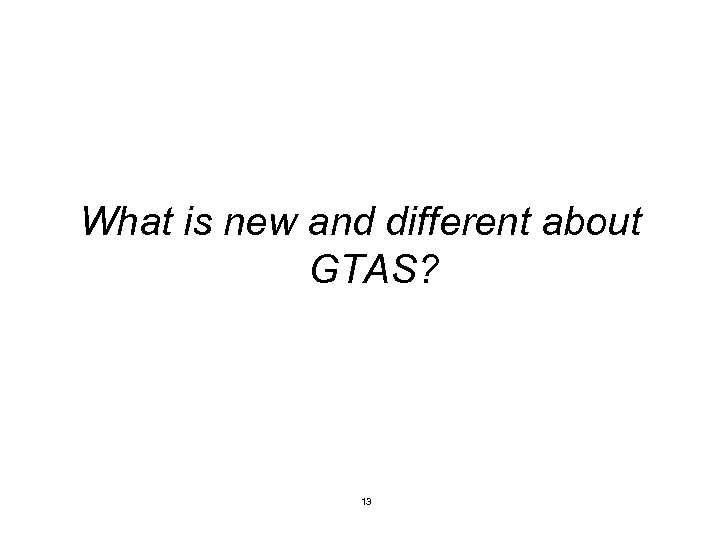What is new and different about GTAS? 13