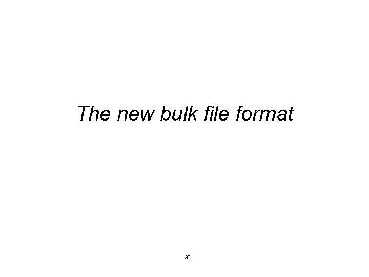 The new bulk file format 30