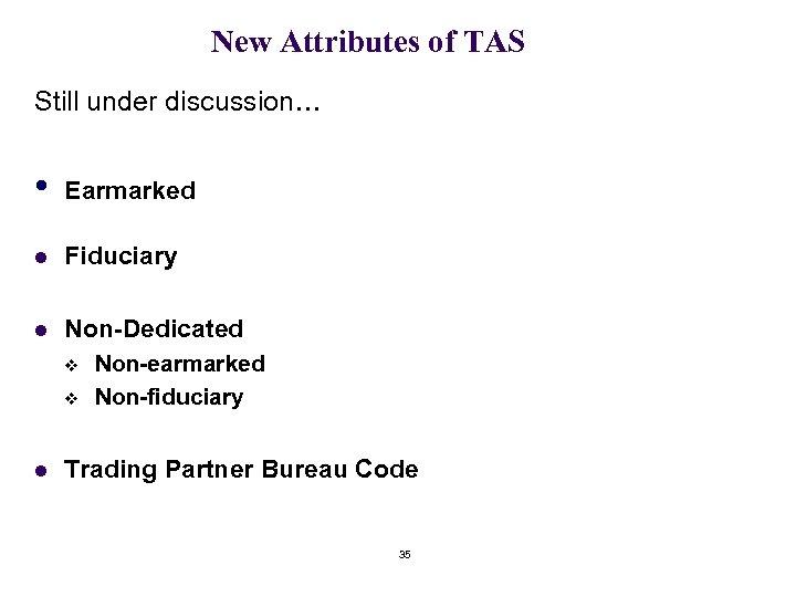 New Attributes of TAS Still under discussion… • Earmarked l Fiduciary l Non-Dedicated v