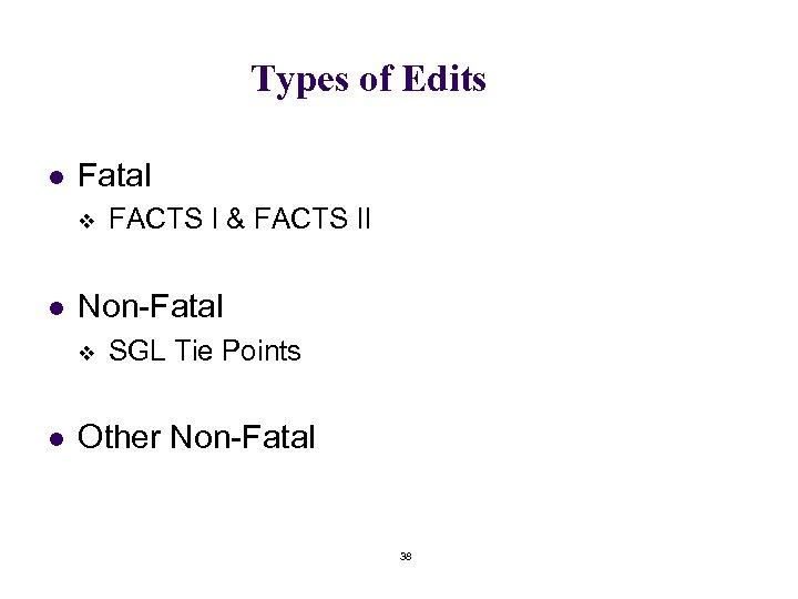 Types of Edits l Fatal v l Non-Fatal v l FACTS I & FACTS