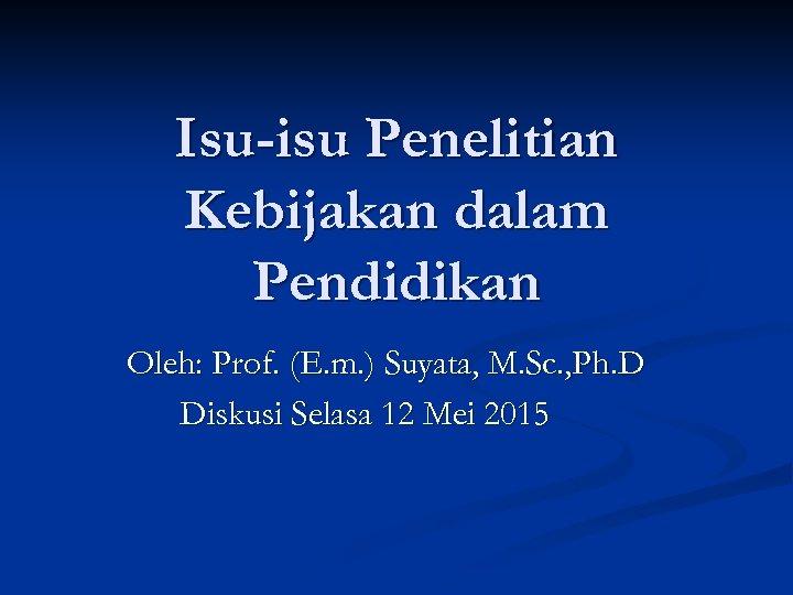 Isu-isu Penelitian Kebijakan dalam Pendidikan Oleh: Prof. (E. m. ) Suyata, M. Sc. ,