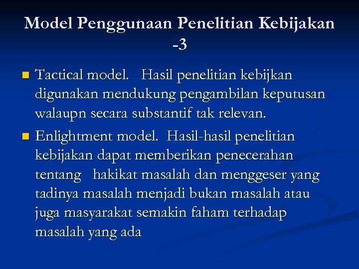 Model Penggunaan Penelitian Kebijakan -3 Tactical model. Hasil penelitian kebijkan digunakan mendukung pengambilan keputusan